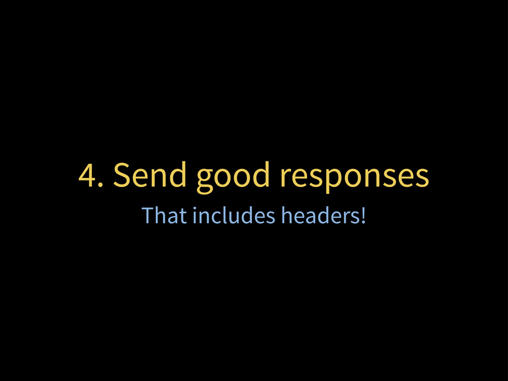 4. Send good responses That includes headers!