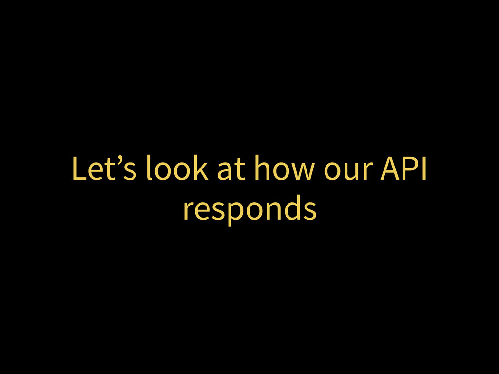 Let's look at how our API responds