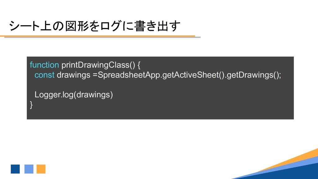 シート上の図形をログに書き出す function printDrawingClass() { ...