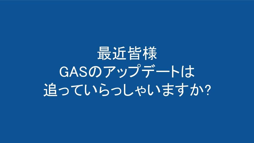 最近皆様 GASのアップデートは 追っていらっしゃいますか?