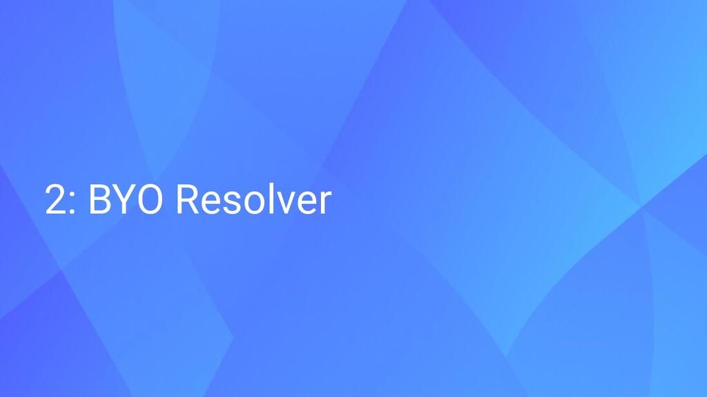 2: BYO Resolver