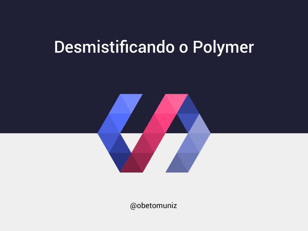 Desmistificando o Polymer @obetomuniz