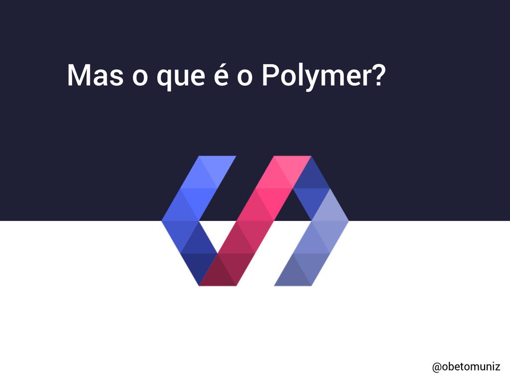 Mas o que é o Polymer? @obetomuniz