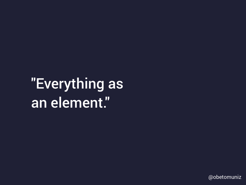 """Everything as an element."" @obetomuniz"