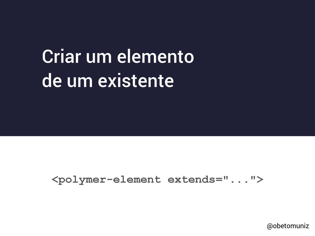 "<polymer-element extends=""...""> Criar um elemen..."