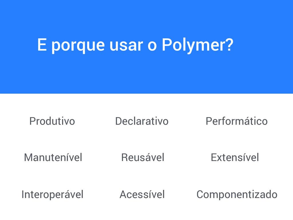 E porque usar o Polymer? Produtivo Declarativo ...