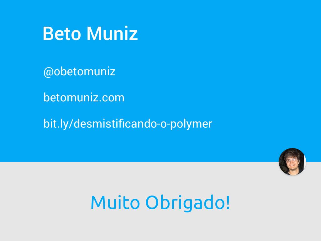 Beto Muniz @obetomuniz betomuniz.com bit.ly/des...