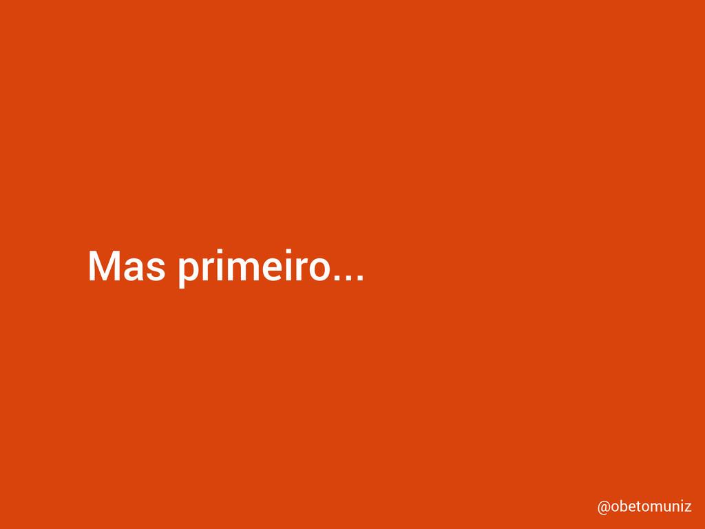 Mas primeiro... @obetomuniz