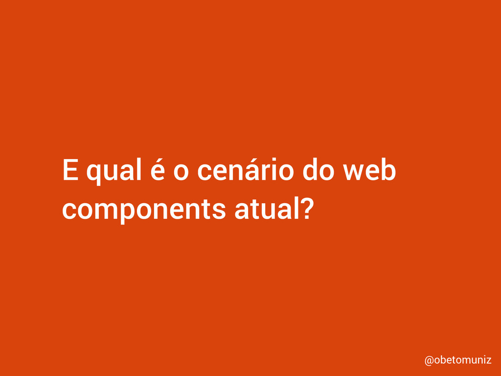 E qual é o cenário do web components atual? @ob...