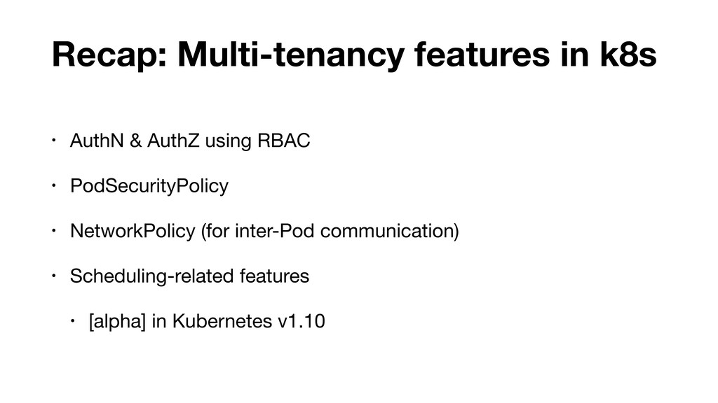 Recap: Multi-tenancy features in k8s • AuthN & ...