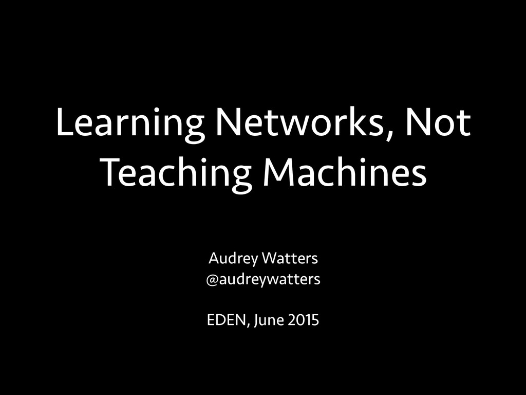 Learning Networks, Not Teaching Machines Audrey...