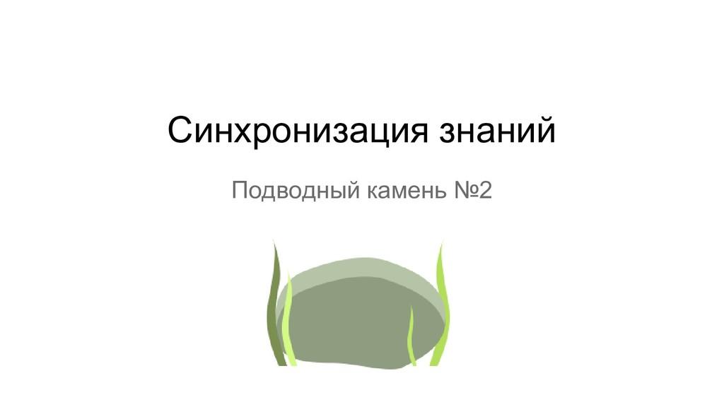 Подводный камень №2 Синхронизация знаний