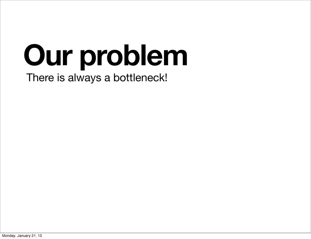 Our problem There is always a bottleneck! Monda...