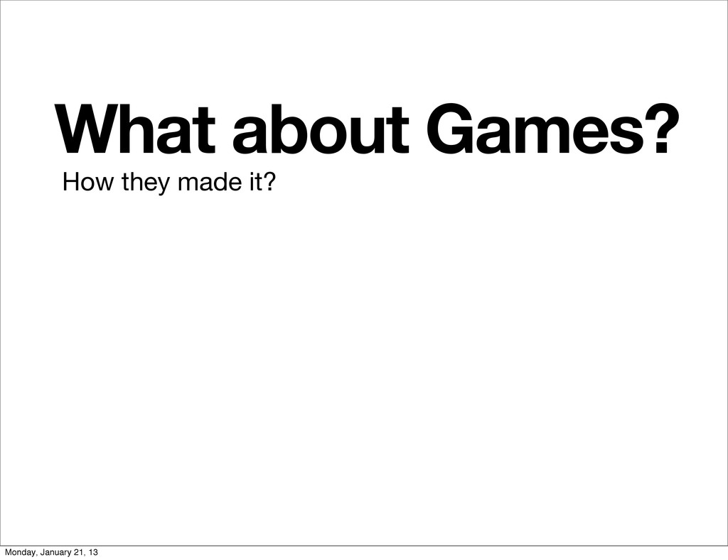 What about Games? How they made it? Monday, Jan...