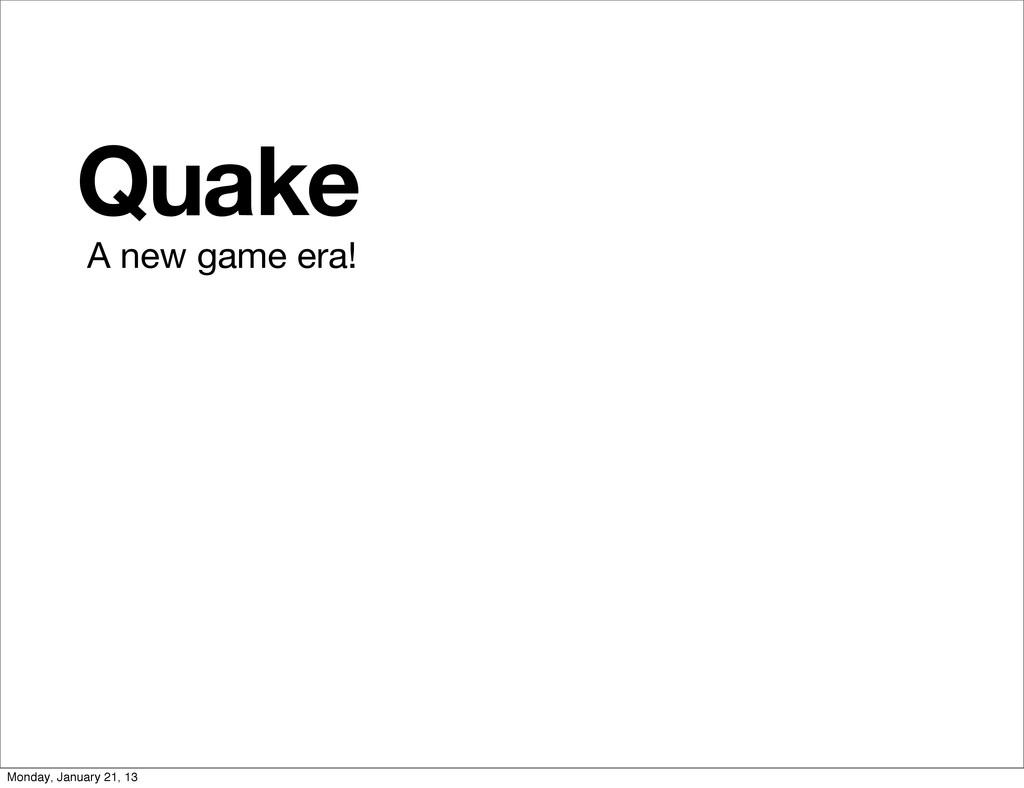 Quake A new game era! Monday, January 21, 13