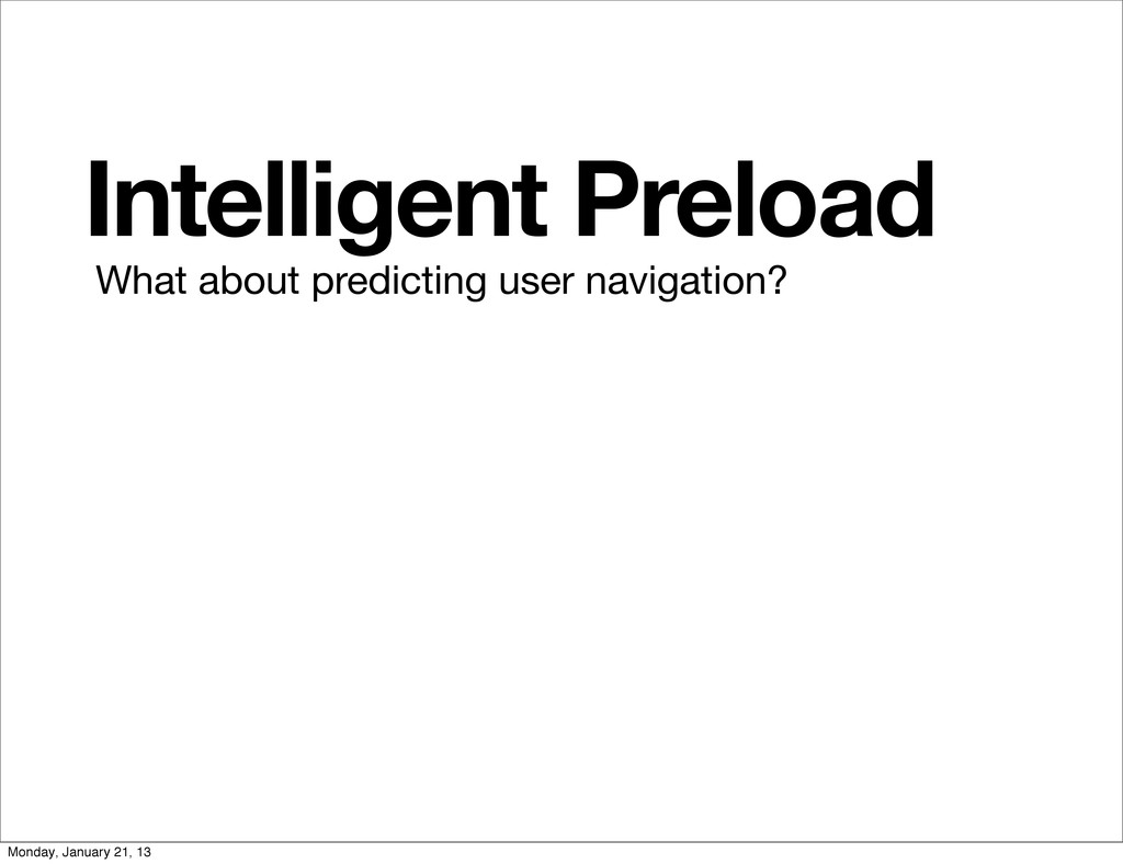 Intelligent Preload What about predicting user ...