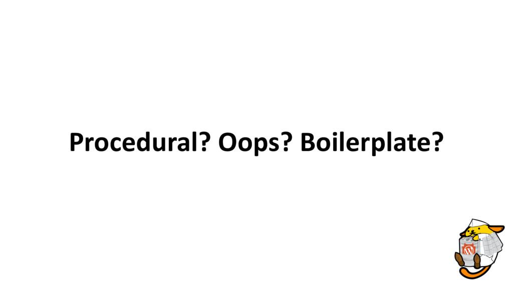 Procedural? Oops? Boilerplate?