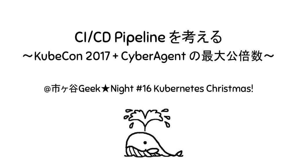 CI/CD Pipeline を考える 〜KubeCon 2017 + CyberAgent ...