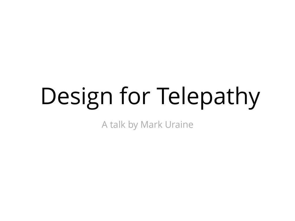 Design for Telepathy A talk by Mark Uraine