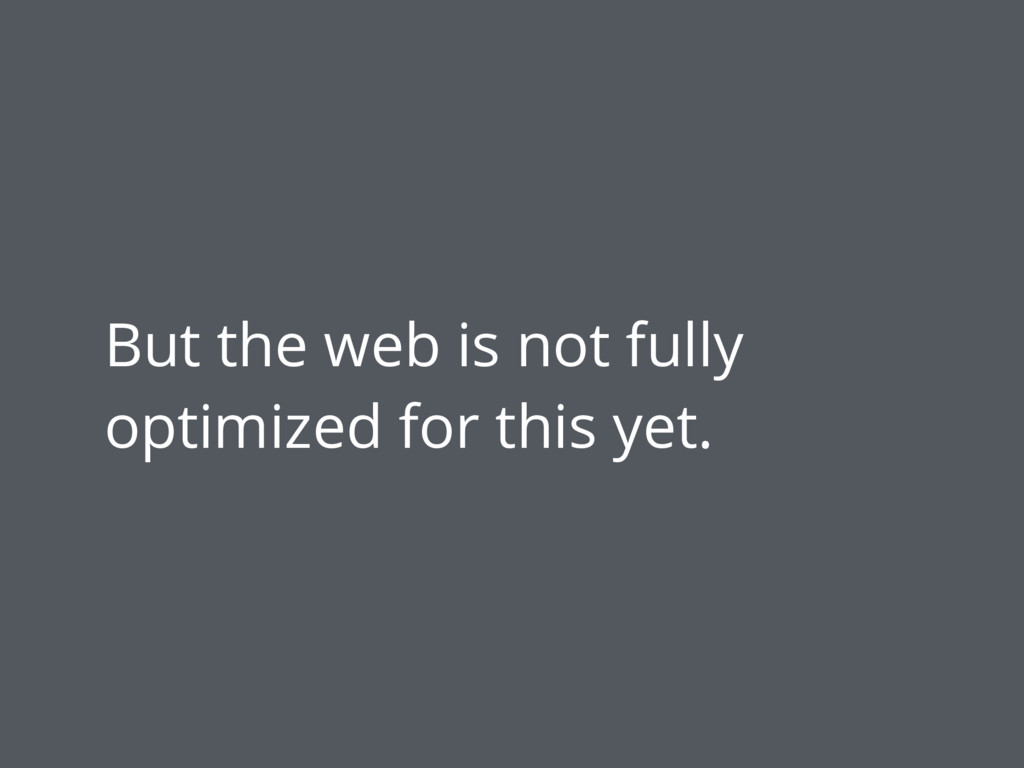 But the web is not fully optimized for this yet.