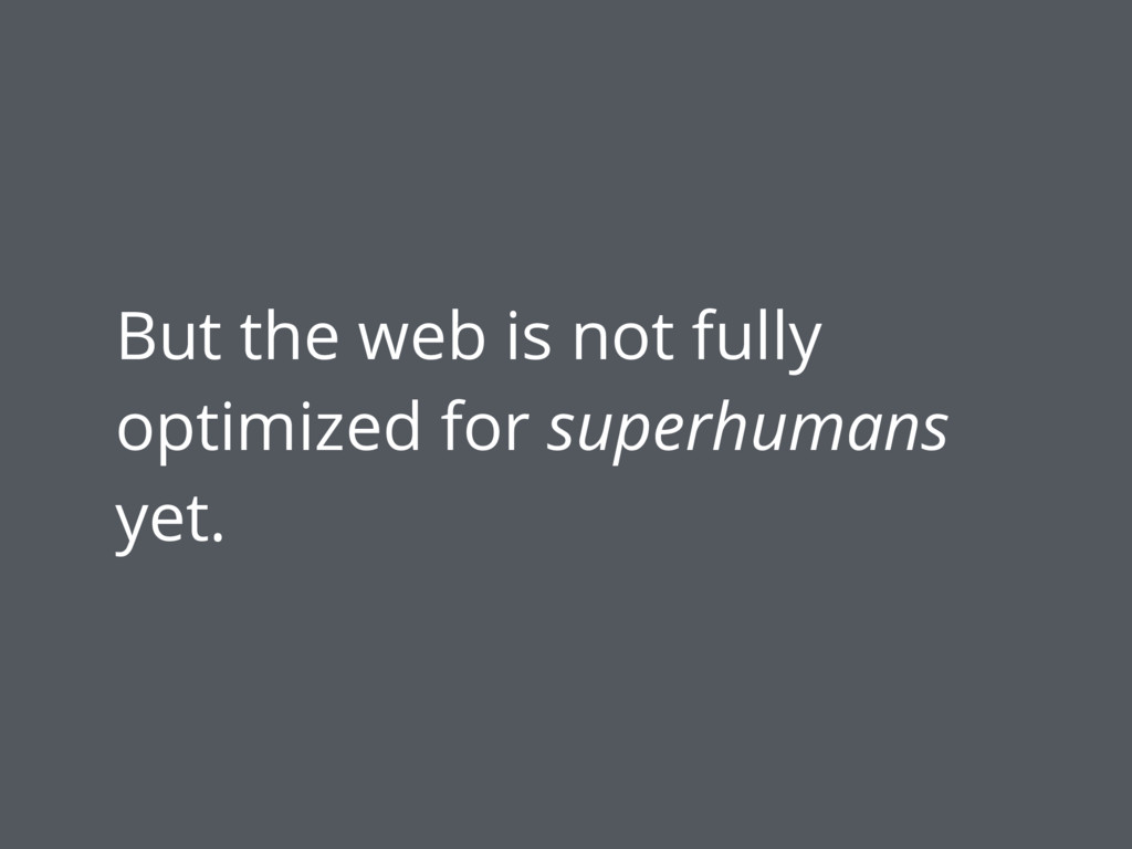 But the web is not fully optimized for superhum...