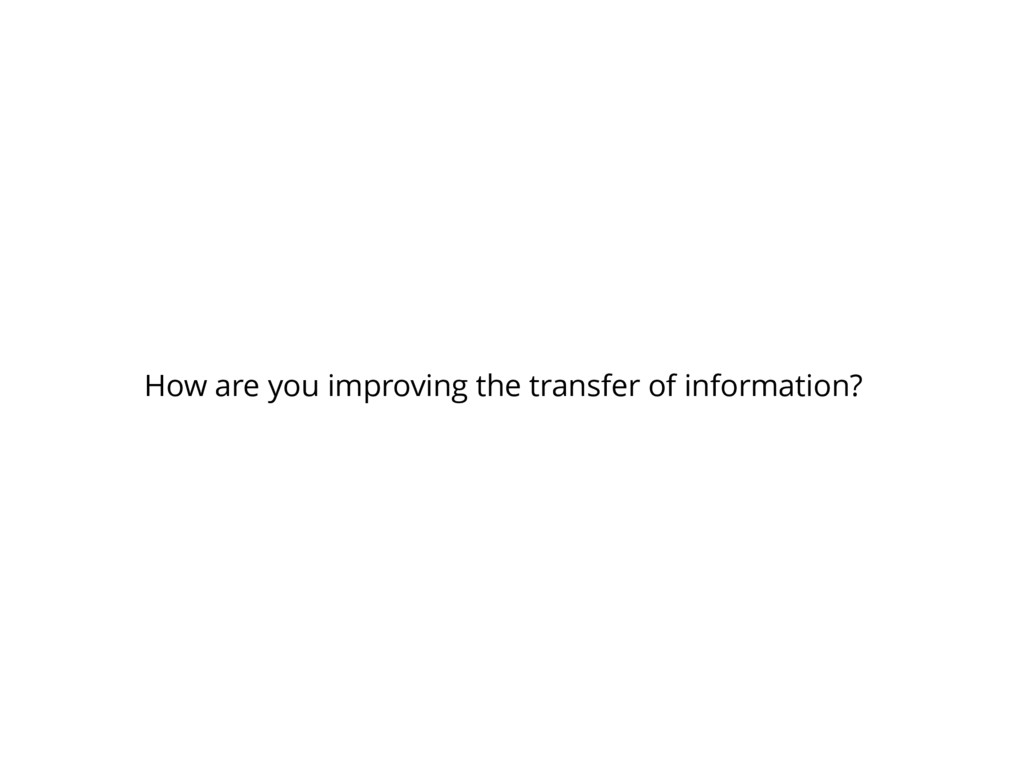 How are you improving the transfer of informati...