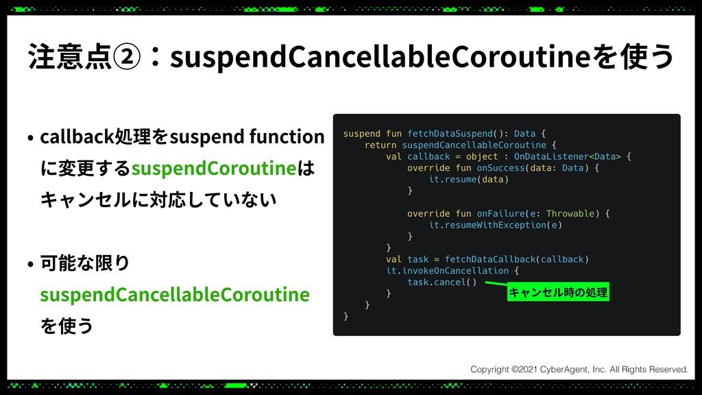 注意点②:suspendCancellableCoroutineを使う • callback処...