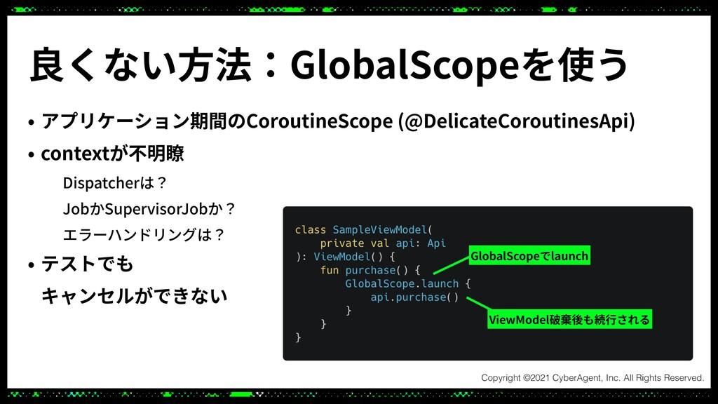 良くない⽅法:GlobalScopeを使う • アプリケーション期間のCoroutineSco...