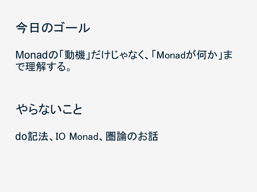 今日のゴール Monadの「動機」だけじゃなく、「Monadが何か」ま で理解する。 やらない...