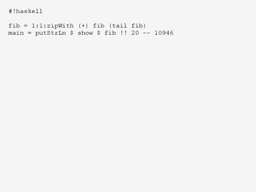 #!haskell fib = 1:1:zipWith (+) fib (tail fib) ...