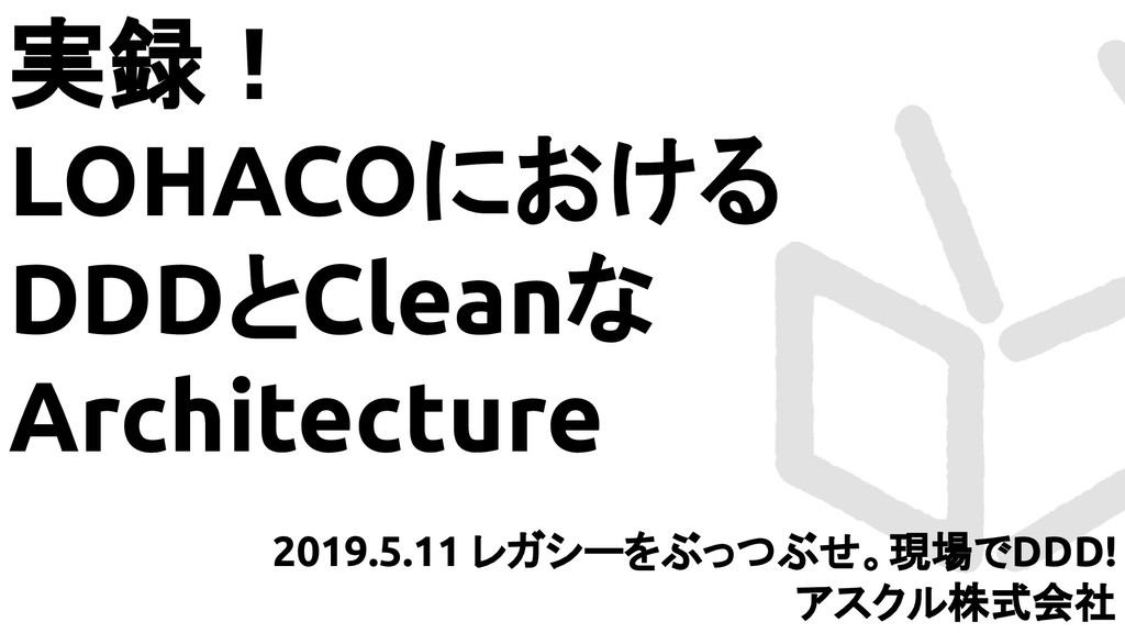 実録! LOHACOにおける DDDとCleanな Architecture 2019.5.1...