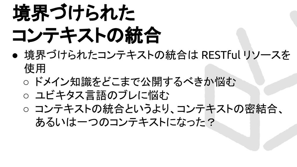 境界づけられた コンテキストの統合 ● 境界づけられたコンテキストの統合は RESTful リ...