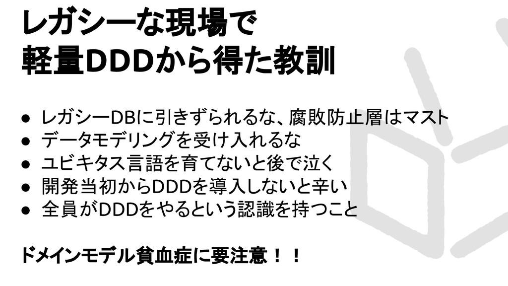 レガシーな現場で 軽量DDDから得た教訓 ● レガシーDBに引きずられるな、腐敗防止層はマスト...
