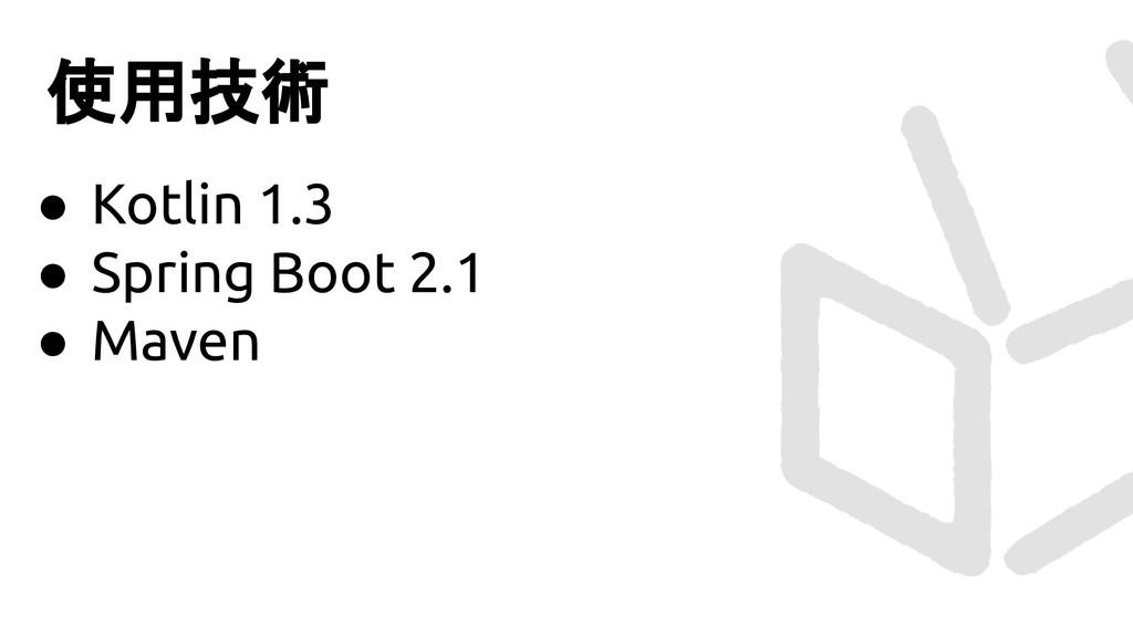 使用技術 ● Kotlin 1.3 ● Spring Boot 2.1 ● Maven