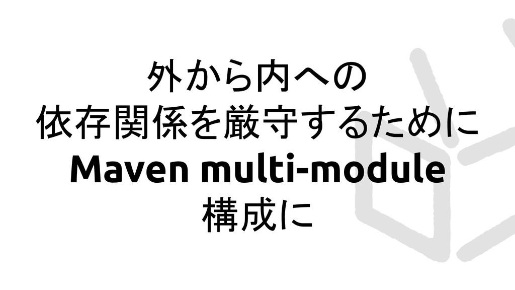 外から内への 依存関係を厳守するために Maven multi-module 構成に