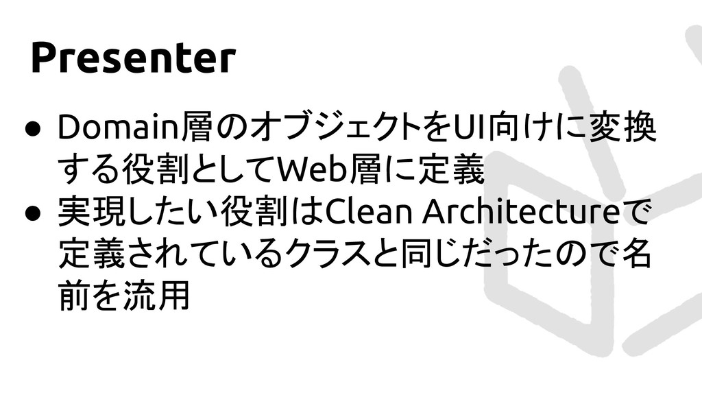Presenter ● Domain層のオブジェクトをUI向けに変換 する役割としてWeb層に...