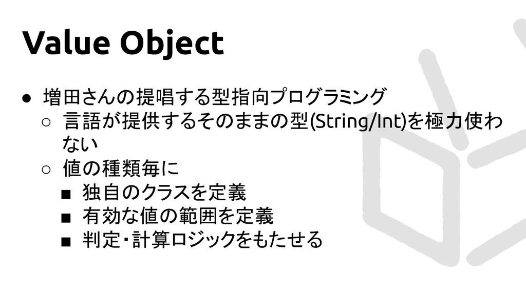 Value Object ● 増田さんの提唱する型指向プログラミング ○ 言語が提供するそのま...