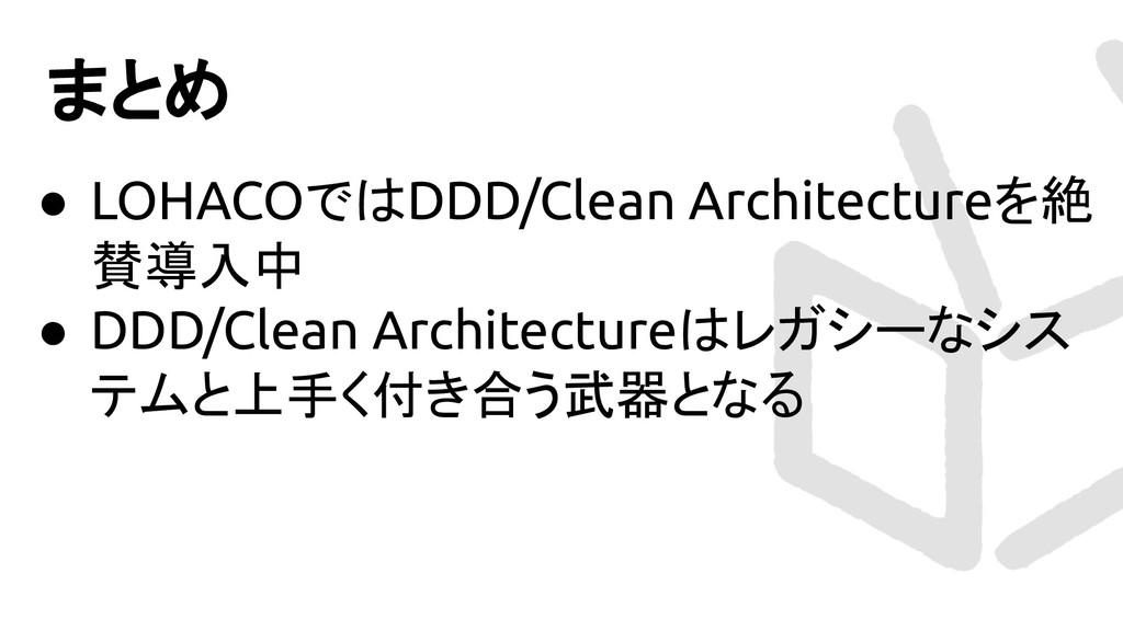 まとめ ● LOHACOではDDD/Clean Architectureを絶 賛導入中 ● D...