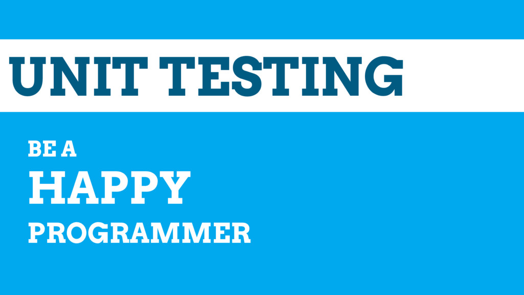 UNIT TESTING BE A HAPPY PROGRAMMER