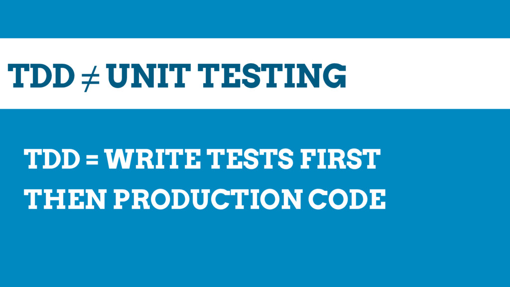 TDD ≠ UNIT TESTING TDD = WRITE TESTS FIRST THEN...