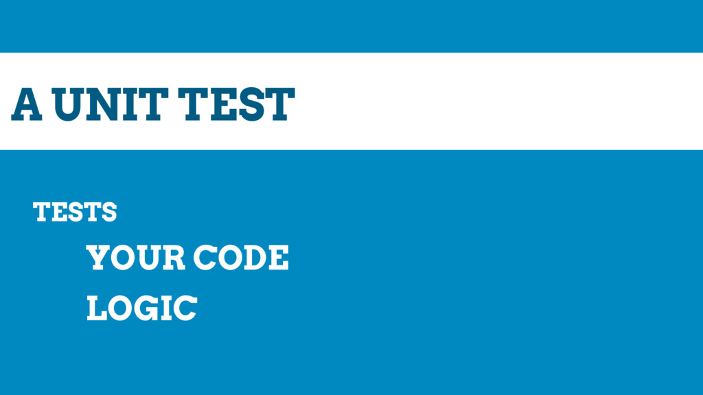 A UNIT TEST TESTS YOUR CODE LOGIC
