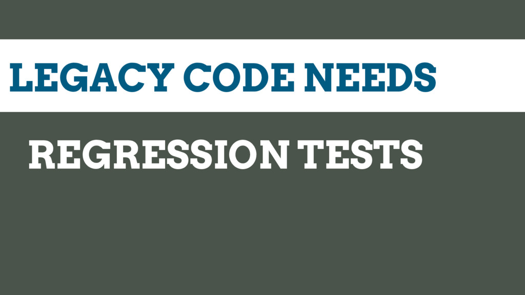 LEGACY CODE NEEDS REGRESSION TESTS