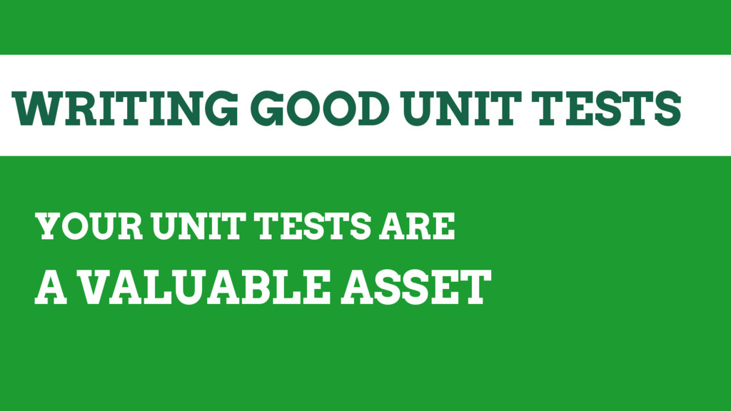 WRITING GOOD UNIT TESTS YOUR UNIT TESTS ARE A V...