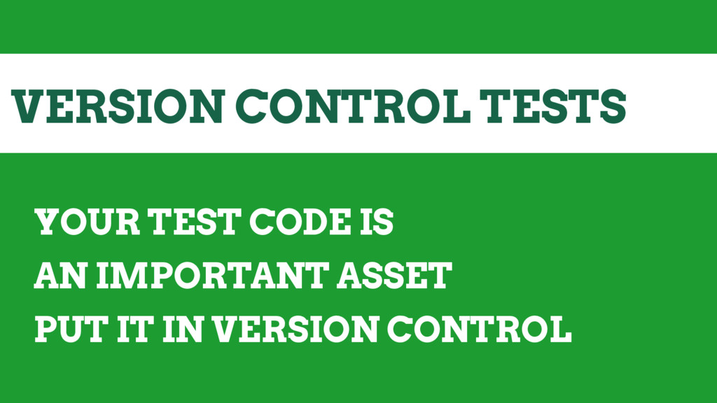 VERSION CONTROL TESTS YOUR TEST CODE IS AN IMPO...