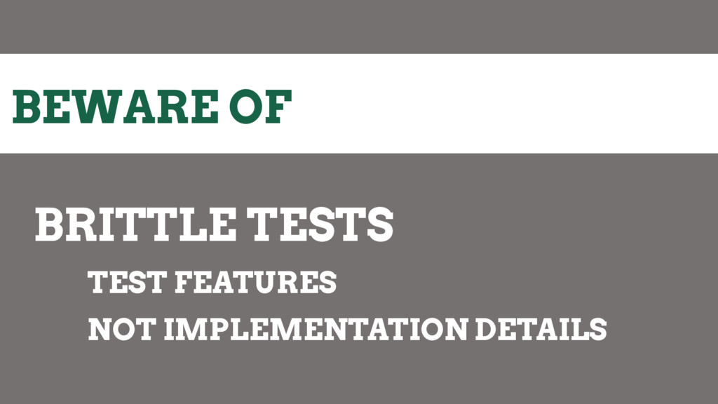 BEWARE OF BRITTLE TESTS TEST FEATURES NOT IMPLE...