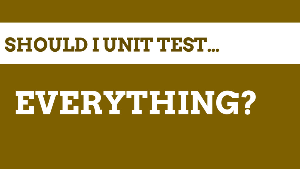 SHOULD I UNIT TEST… EVERYTHING?