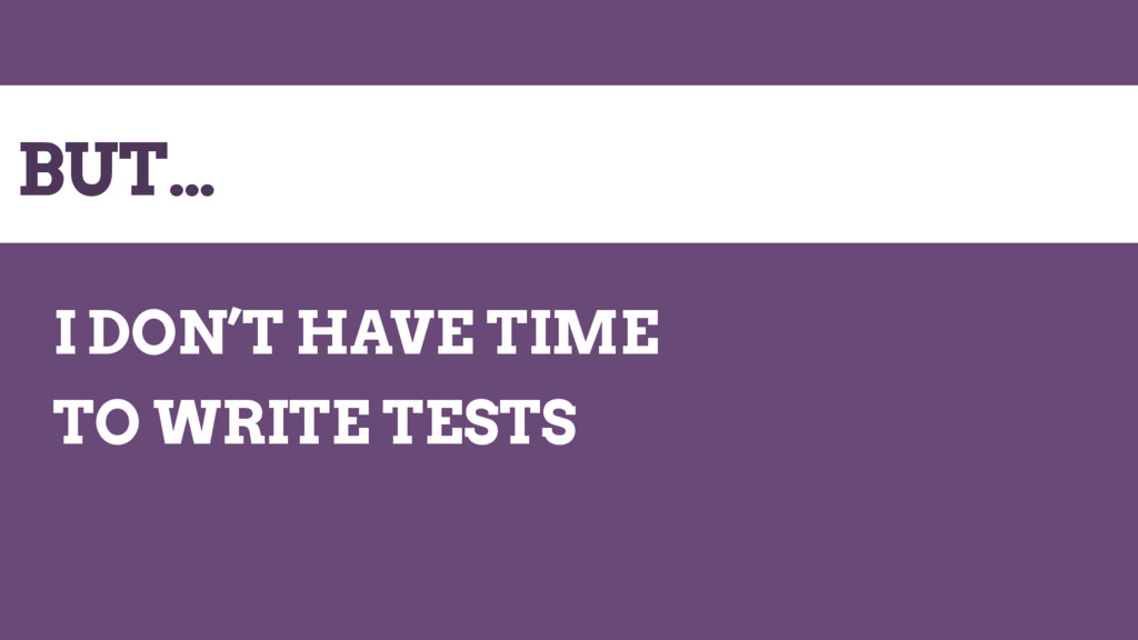 BUT… I DON'T HAVE TIME TO WRITE TESTS