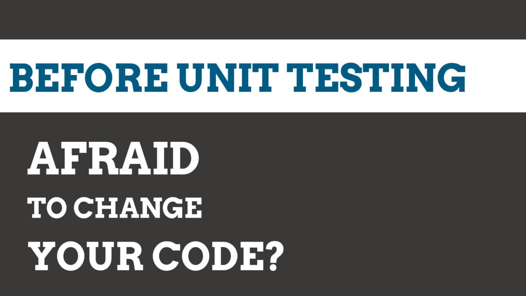BEFORE UNIT TESTING AFRAID TO CHANGE YOUR CODE?