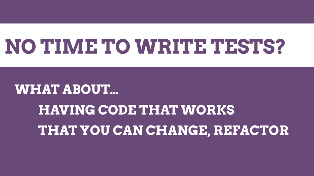 NO TIME TO WRITE TESTS? WHAT ABOUT… HAVING CODE...