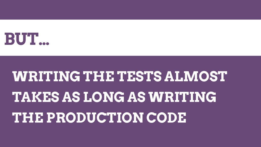 BUT… WRITING THE TESTS ALMOST TAKES AS LONG AS ...